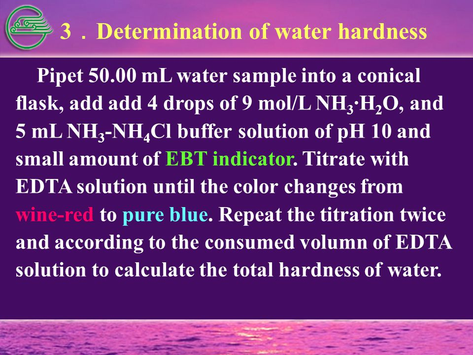 3 . Determination of water hardness Pipet 50.00 mL water sample into a conical flask, add add 4 drops of 9 mol/L NH 3 ·H 2 O, and 5 mL NH 3 -NH 4 Cl buffer solution of pH 10 and small amount of EBT indicator.