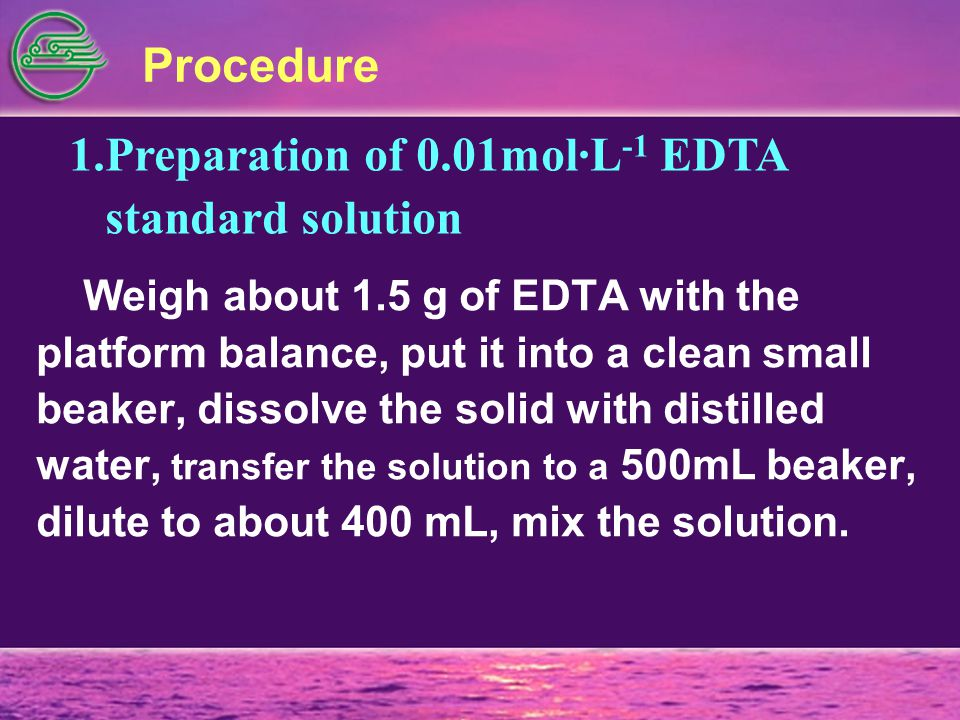 Procedure 1.Preparation of 0.01mol·L -1 EDTA standard solution Weigh about 1.5 g of EDTA with the platform balance, put it into a clean small beaker, dissolve the solid with distilled water, transfer the solution to a 500mL beaker, dilute to about 400 mL, mix the solution.
