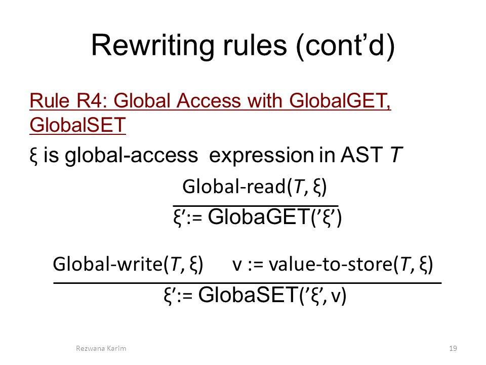 Rewriting rules (cont'd) Rule R4: Global Access with GlobalGET, GlobalSET ξ is global-access expression in AST T Global-read(T, ξ) ξ′:= GlobaGET ('ξ') Global-write(T, ξ) v := value-to-store(T, ξ) ξ′:= GlobaSET ('ξ', v) 19Rezwana Karim