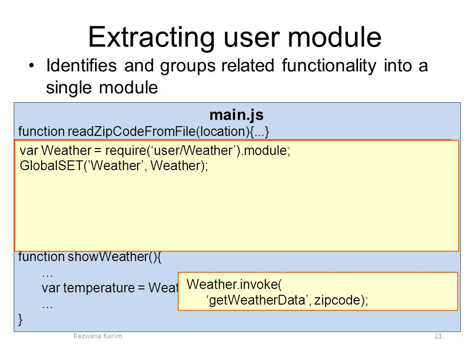 Extracting user module Identifies and groups related functionality into a single module 21Rezwana Karim main.js function readZipCodeFromFile(location){...} var Weather = {...