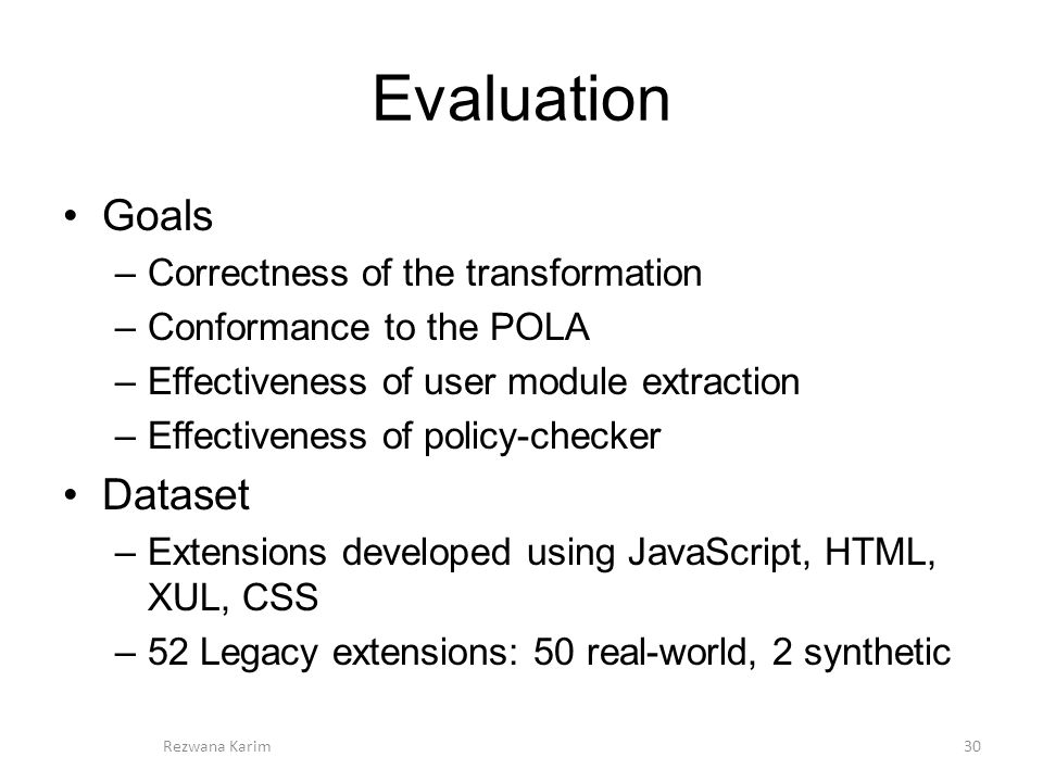 Evaluation Goals –Correctness of the transformation –Conformance to the POLA –Effectiveness of user module extraction –Effectiveness of policy-checker Dataset –Extensions developed using JavaScript, HTML, XUL, CSS –52 Legacy extensions: 50 real-world, 2 synthetic 30Rezwana Karim