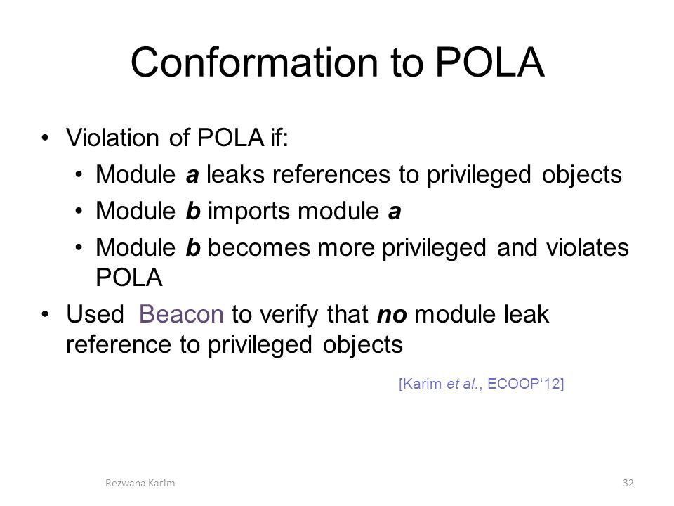 Conformation to POLA Violation of POLA if: Module a leaks references to privileged objects Module b imports module a Module b becomes more privileged and violates POLA Used Beacon to verify that no module leak reference to privileged objects 32 [Karim et al., ECOOP'12] Rezwana Karim