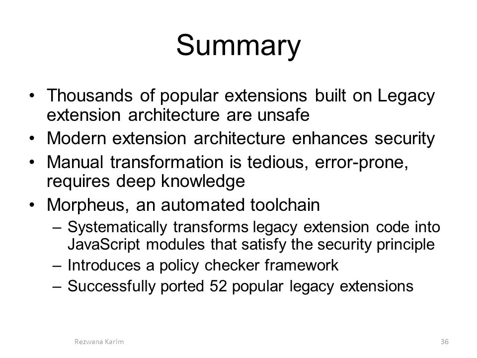 Summary Thousands of popular extensions built on Legacy extension architecture are unsafe Modern extension architecture enhances security Manual transformation is tedious, error-prone, requires deep knowledge Morpheus, an automated toolchain –Systematically transforms legacy extension code into JavaScript modules that satisfy the security principle –Introduces a policy checker framework –Successfully ported 52 popular legacy extensions 36Rezwana Karim
