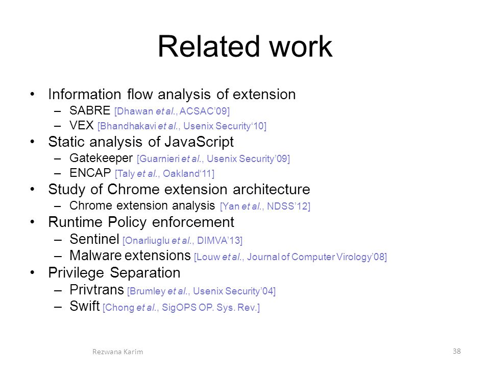 Related work Information flow analysis of extension –SABRE [Dhawan et al., ACSAC'09] –VEX [Bhandhakavi et al., Usenix Security'10] Static analysis of JavaScript –Gatekeeper [Guarnieri et al., Usenix Security'09] –ENCAP [Taly et al., Oakland'11] Study of Chrome extension architecture –Chrome extension analysis [Yan et al., NDSS'12] Runtime Policy enforcement –Sentinel [Onarliuglu et al., DIMVA'13] –Malware extensions [Louw et al., Journal of Computer Virology'08] Privilege Separation –Privtrans [Brumley et al., Usenix Security'04] –Swift [Chong et al., SigOPS OP.