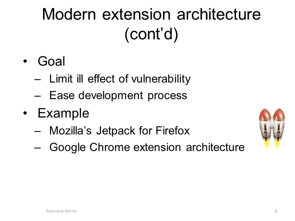 Modern extension architecture (cont'd) 6 Goal –Limit ill effect of vulnerability –Ease development process Example –Mozilla's Jetpack for Firefox –Google Chrome extension architecture Rezwana Karim