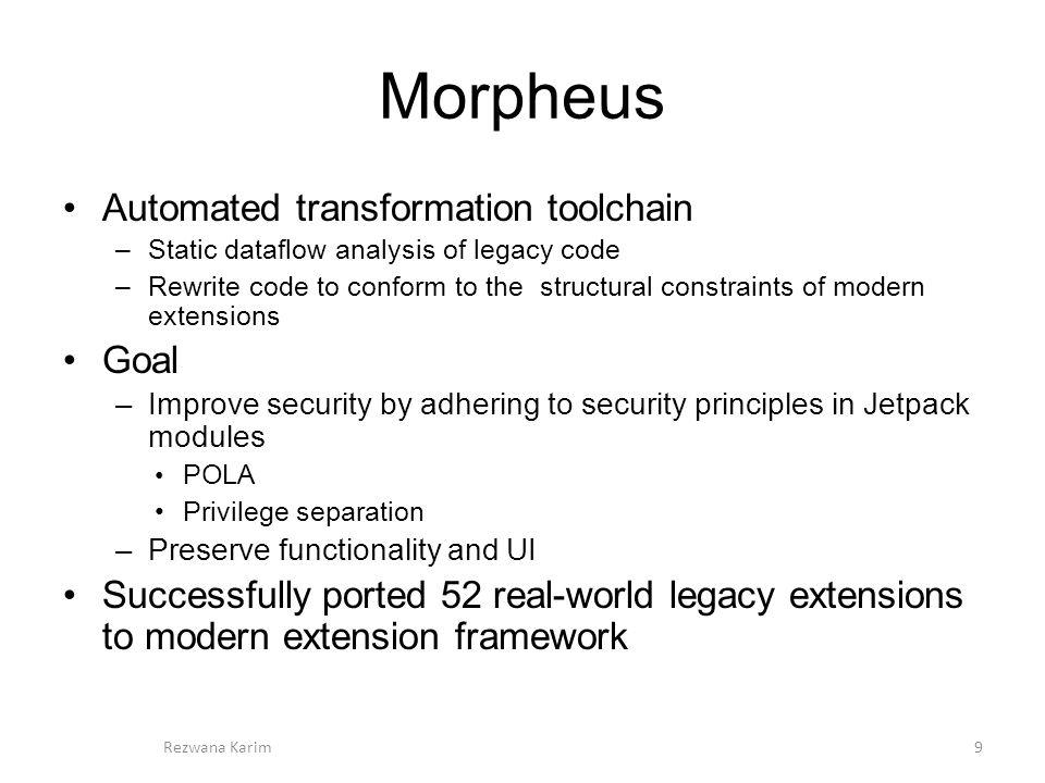 Morpheus Automated transformation toolchain –Static dataflow analysis of legacy code –Rewrite code to conform to the structural constraints of modern extensions Goal –Improve security by adhering to security principles in Jetpack modules POLA Privilege separation –Preserve functionality and UI Successfully ported 52 real-world legacy extensions to modern extension framework 9Rezwana Karim