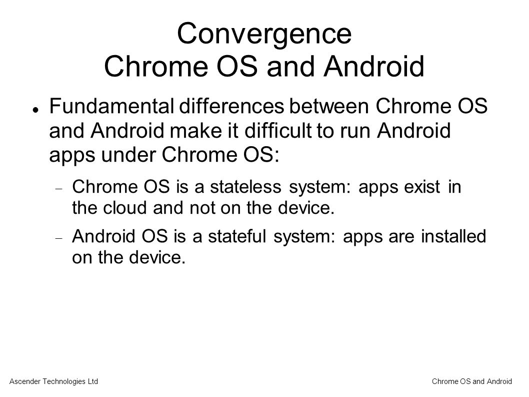 Convergence Chrome OS and Android Fundamental differences between Chrome OS and Android make it difficult to run Android apps under Chrome OS:  Chrome OS is a stateless system: apps exist in the cloud and not on the device.