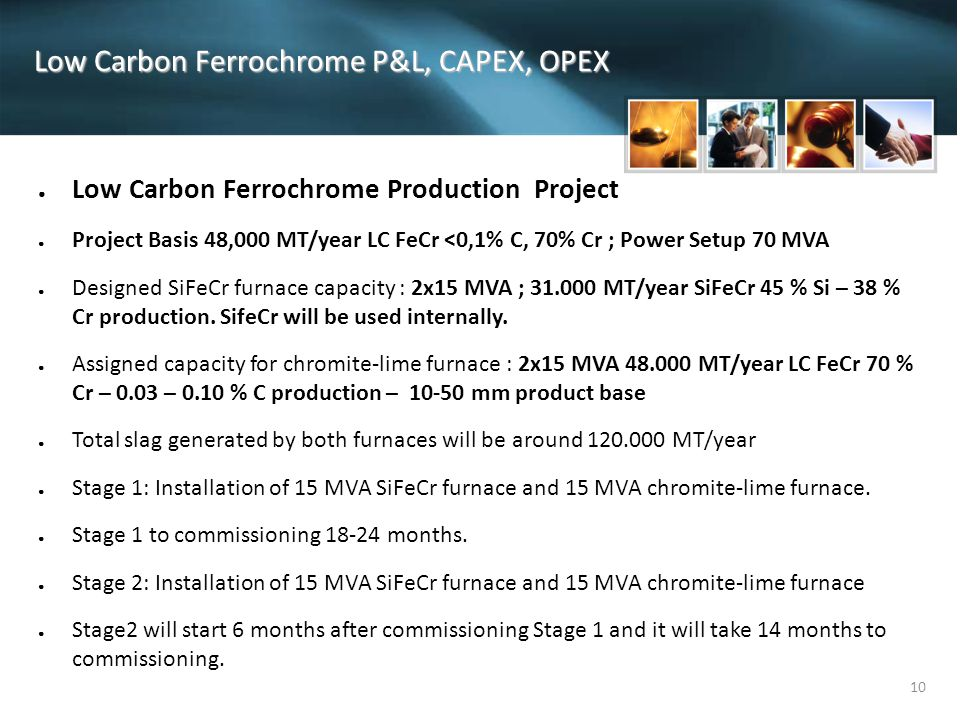 10 Low Carbon Ferrochrome P&L, CAPEX, OPEX ● Low Carbon Ferrochrome Production Project ● Project Basis 48,000 MT/year LC FeCr <0,1% C, 70% Cr ; Power Setup 70 MVA ● Designed SiFeCr furnace capacity : 2x15 MVA ; 31.000 MT/year SiFeCr 45 % Si – 38 % Cr production.