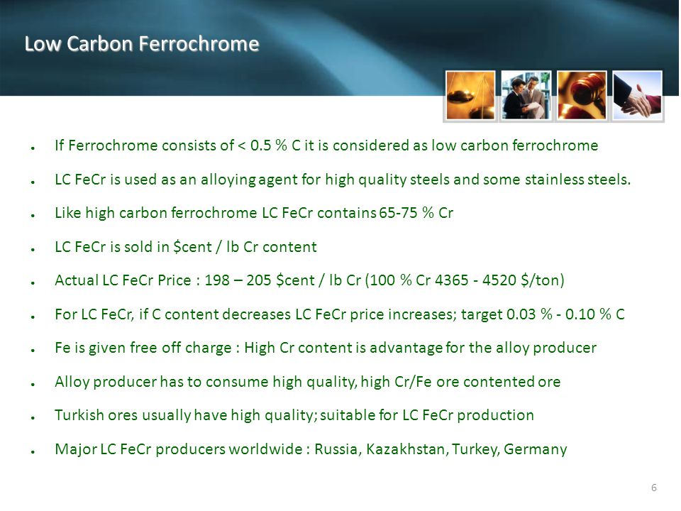 6 Low Carbon Ferrochrome ● If Ferrochrome consists of < 0.5 % C it is considered as low carbon ferrochrome ● LC FeCr is used as an alloying agent for