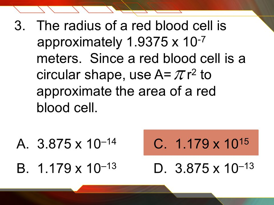 3.The radius of a red blood cell is approximately 1.9375 x 10 -7 meters.