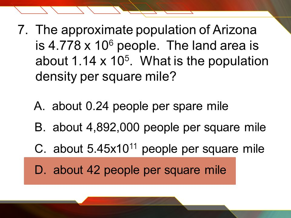 7. The approximate population of Arizona is 4.778 x 10 6 people.