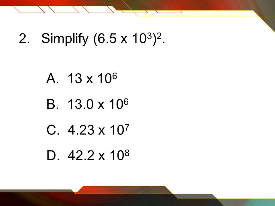 2.Simplify (6.5 x 10 3 ) 2. A. 13 x 10 6 B. 13.0 x 10 6 C. 4.23 x 10 7 D. 42.2 x 10 8