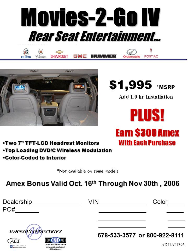 Rear Seat Entertainment… Two 7 TFT-LCD Headrest MonitorsTwo 7 TFT-LCD Headrest Monitors Top Loading DVD/C Wireless ModulationTop Loading DVD/C Wireless Modulation Color-Coded to InteriorColor-Coded to Interior $1,995 *MSRP Add 1.0 hr Installation ADI1AT1396 Dealership______________ VIN______________ Color_____ PO#_______ ______________ _____ ______________ _____ 678-533-3577 or 800-922-8111 Movies-2-Go IV Movies-2-Go IV Amex Bonus Valid Oct.