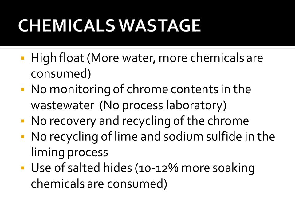  High float (More water, more chemicals are consumed)  No monitoring of chrome contents in the wastewater (No process laboratory)  No recovery and recycling of the chrome  No recycling of lime and sodium sulfide in the liming process  Use of salted hides (10-12% more soaking chemicals are consumed)