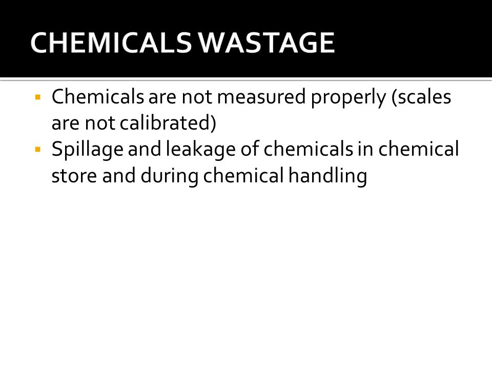  Chemicals are not measured properly (scales are not calibrated)  Spillage and leakage of chemicals in chemical store and during chemical handling