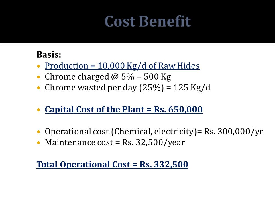 Basis: Production = 10,000 Kg/d of Raw Hides Chrome charged @ 5% = 500 Kg Chrome wasted per day (25%) = 125 Kg/d Capital Cost of the Plant = Rs. 650,0