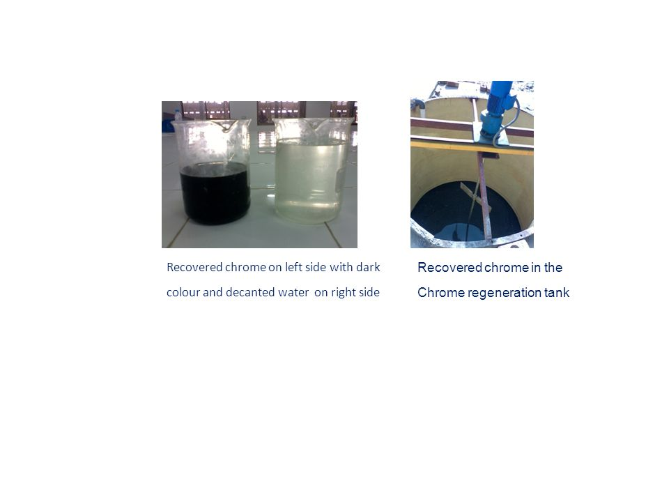 Recovered chrome on left side with dark colour and decanted water on right side Recovered chrome in the Chrome regeneration tank