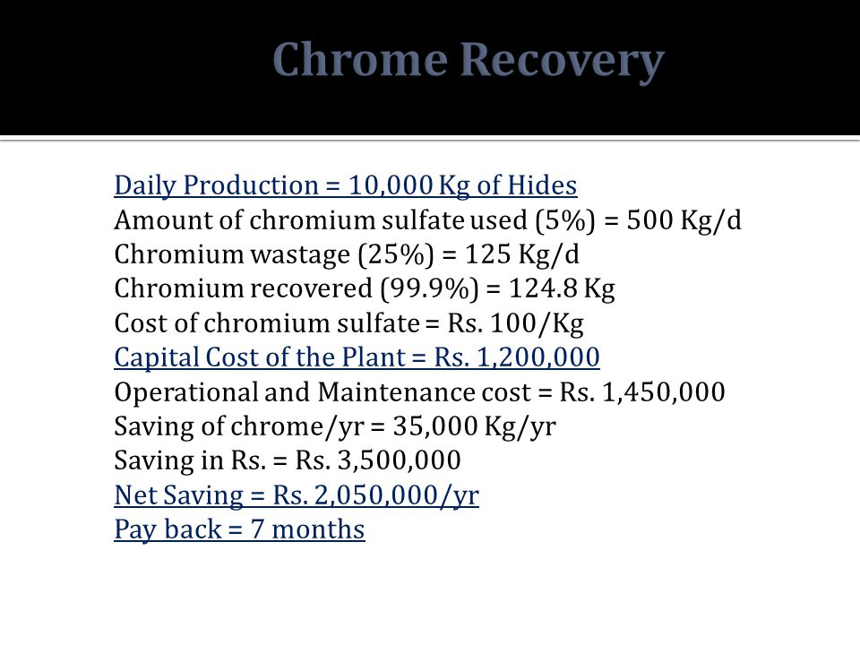 Daily Production = 10,000 Kg of Hides Amount of chromium sulfate used (5%) = 500 Kg/d Chromium wastage (25%) = 125 Kg/d Chromium recovered (99.9%) = 124.8 Kg Cost of chromium sulfate = Rs.