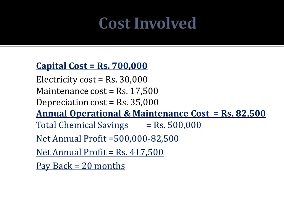 Capital Cost = Rs. 700,000 Electricity cost = Rs. 30,000 Maintenance cost = Rs. 17,500 Depreciation cost = Rs. 35,000 Annual Operational & Maintenance
