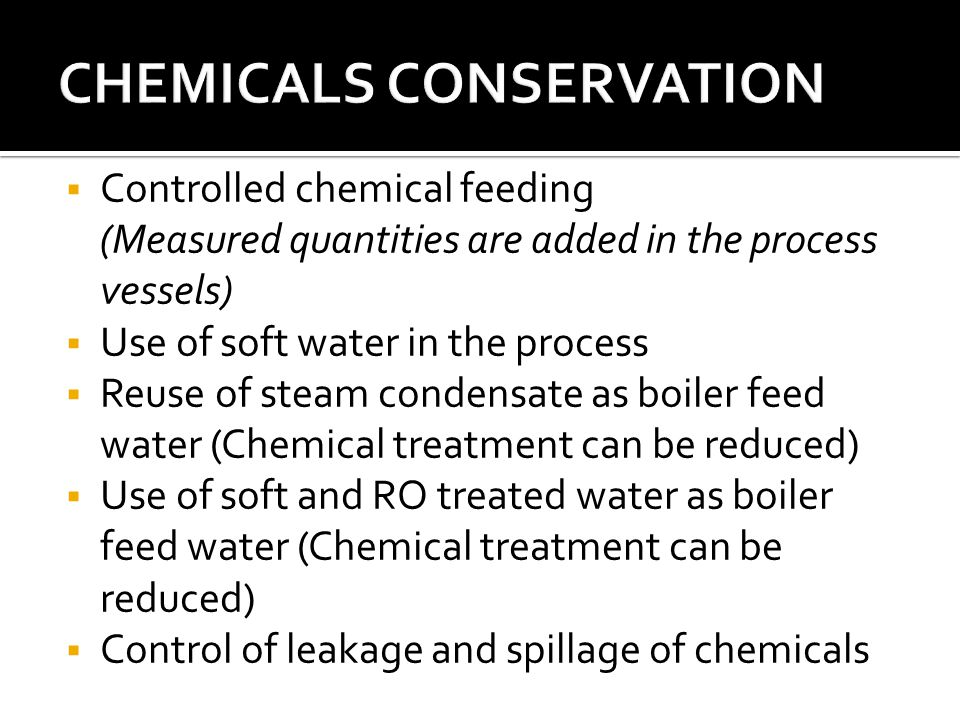  Controlled chemical feeding (Measured quantities are added in the process vessels)  Use of soft water in the process  Reuse of steam condensate as boiler feed water (Chemical treatment can be reduced)  Use of soft and RO treated water as boiler feed water (Chemical treatment can be reduced)  Control of leakage and spillage of chemicals