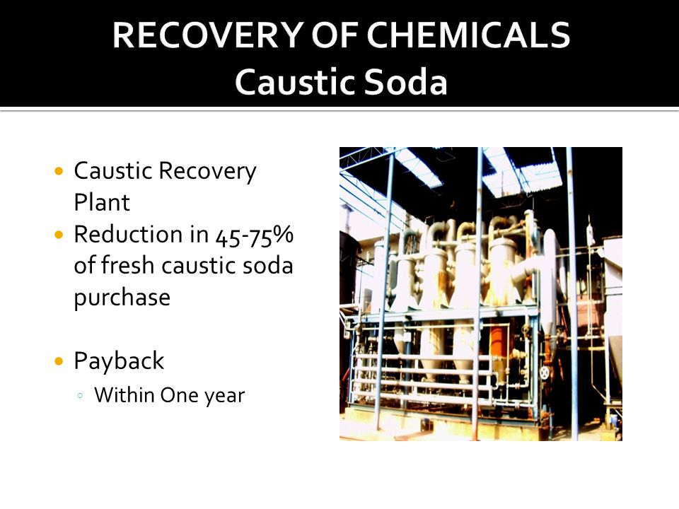 Caustic Recovery Plant Reduction in 45-75% of fresh caustic soda purchase Payback ◦ Within One year