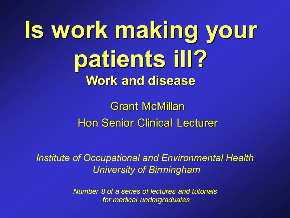 Is work making your patients ill? Work and disease Grant McMillan Hon Senior Clinical Lecturer Institute of Occupational and Environmental Health Univ