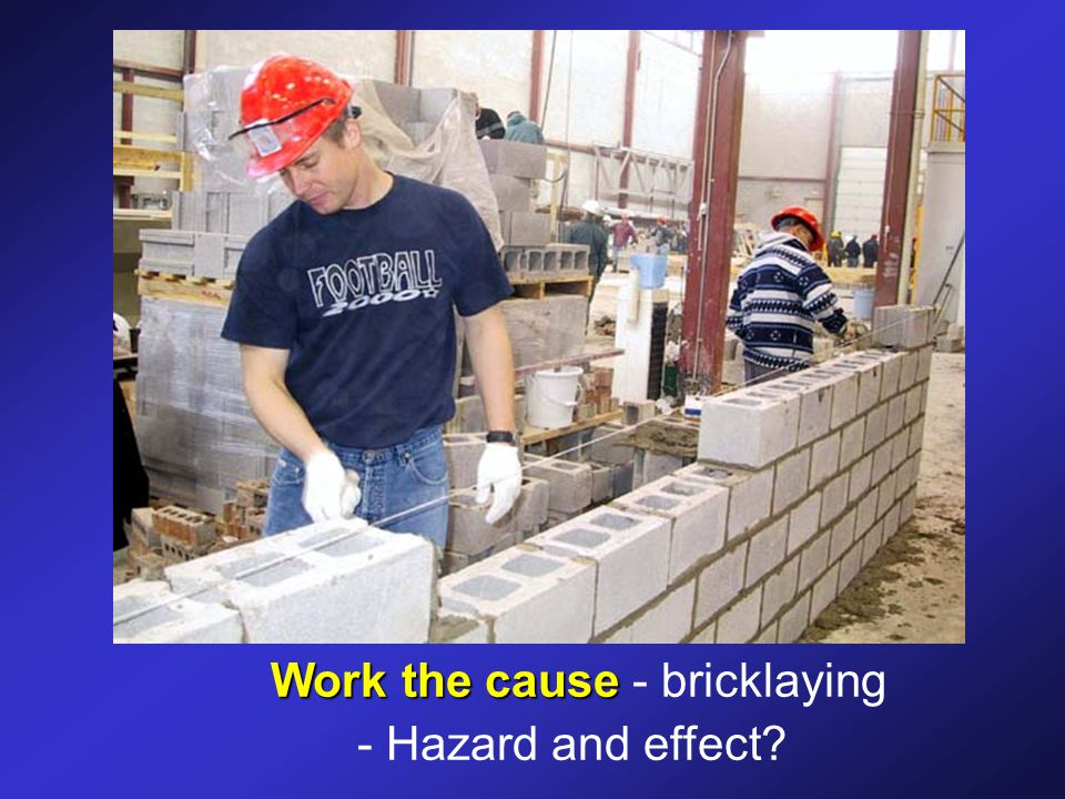 Work the cause Work the cause - bricklaying - Hazard and effect?