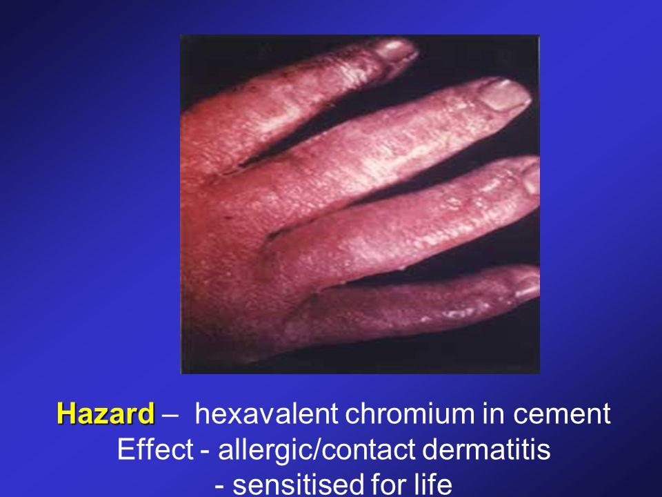 Hazard Hazard – hexavalent chromium in cement Effect - allergic/contact dermatitis - sensitised for life