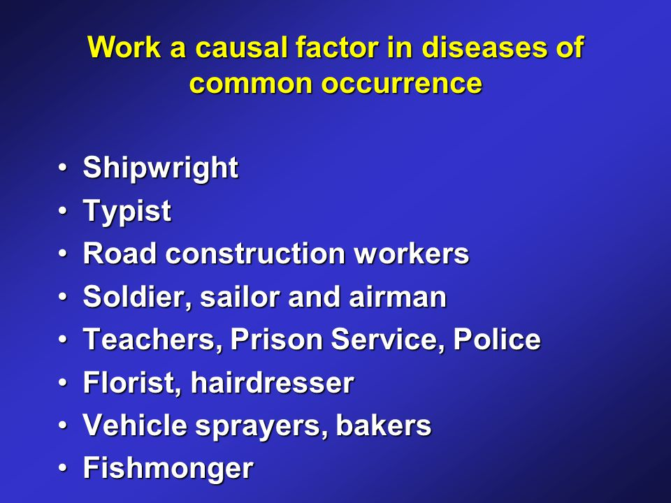 Work a causal factor in diseases of common occurrence ShipwrightShipwright TypistTypist Road construction workersRoad construction workers Soldier, sailor and airmanSoldier, sailor and airman Teachers, Prison Service, PoliceTeachers, Prison Service, Police Florist, hairdresserFlorist, hairdresser Vehicle sprayers, bakersVehicle sprayers, bakers FishmongerFishmonger