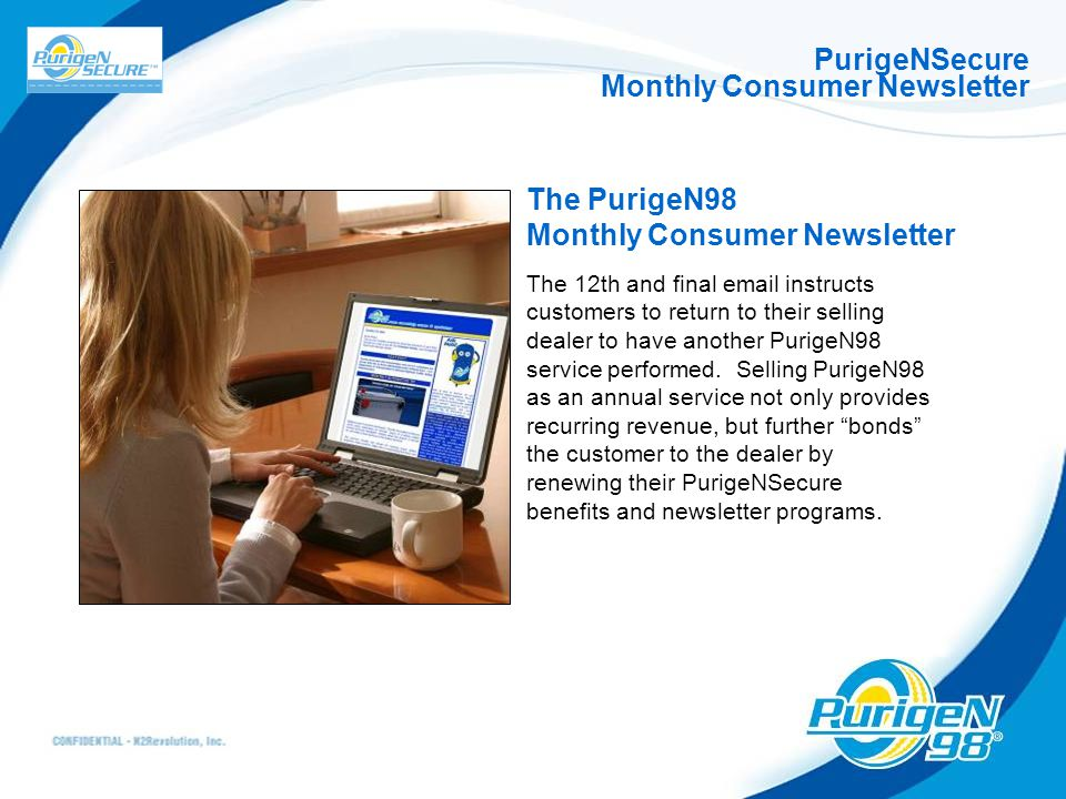 PurigeNSecure Monthly Consumer Newsletter The PurigeN98 Monthly Consumer Newsletter The 12th and final email instructs customers to return to their selling dealer to have another PurigeN98 service performed.
