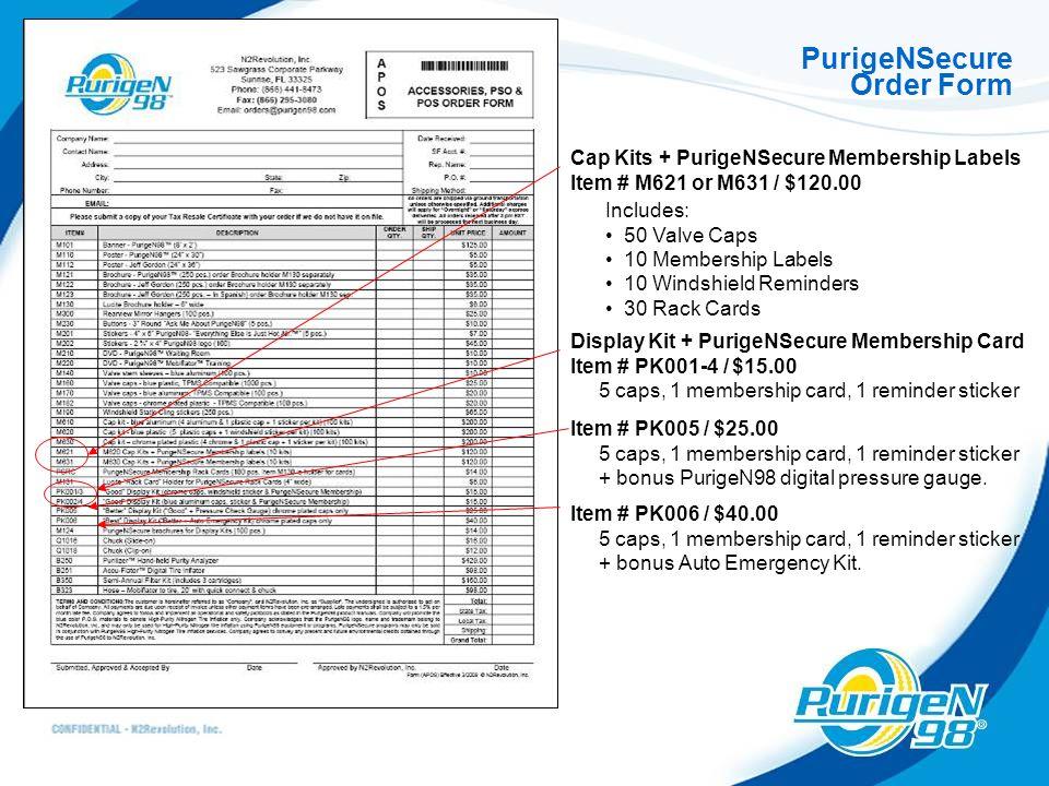 PurigeNSecure Order Form Cap Kits + PurigeNSecure Membership Labels Item # M621 or M631 / $120.00 Includes: 50 Valve Caps 10 Membership Labels 10 Windshield Reminders 30 Rack Cards Display Kit + PurigeNSecure Membership Card Item # PK001-4 / $15.00 5 caps, 1 membership card, 1 reminder sticker Item # PK005 / $25.00 5 caps, 1 membership card, 1 reminder sticker + bonus PurigeN98 digital pressure gauge.