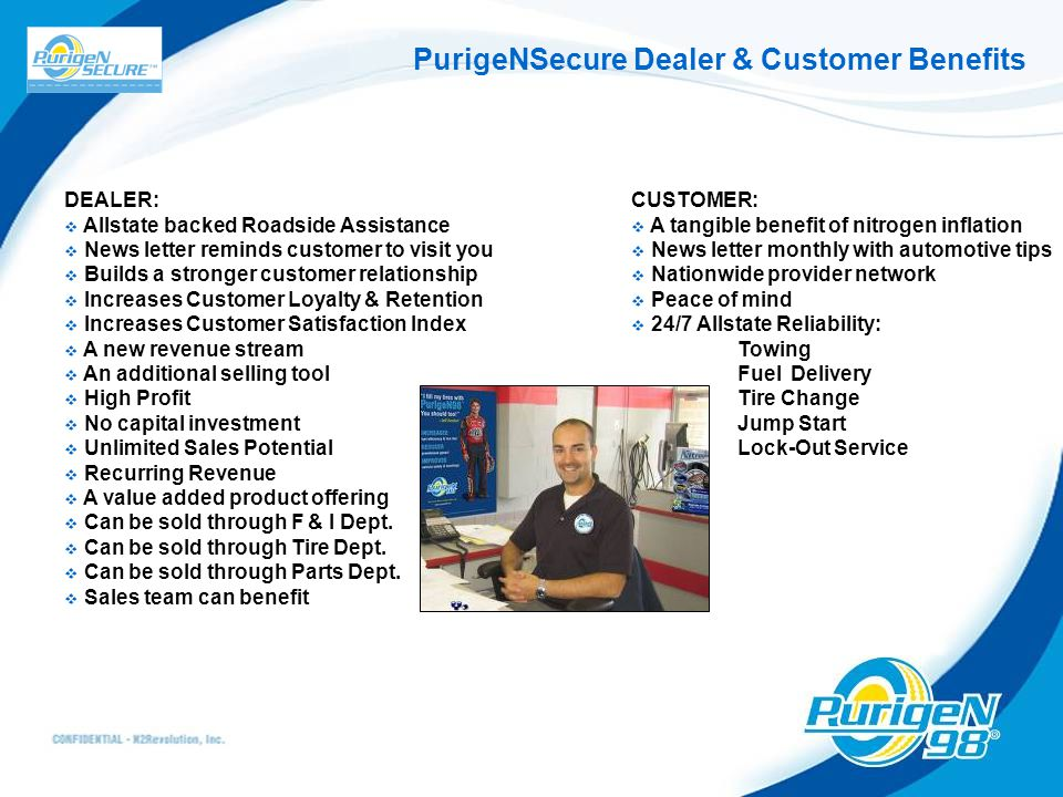 PurigeNSecure Dealer & Customer Benefits DEALER:  Allstate backed Roadside Assistance  News letter reminds customer to visit you  Builds a stronger customer relationship  Increases Customer Loyalty & Retention  Increases Customer Satisfaction Index  A new revenue stream  An additional selling tool  High Profit  No capital investment  Unlimited Sales Potential  Recurring Revenue  A value added product offering  Can be sold through F & I Dept.