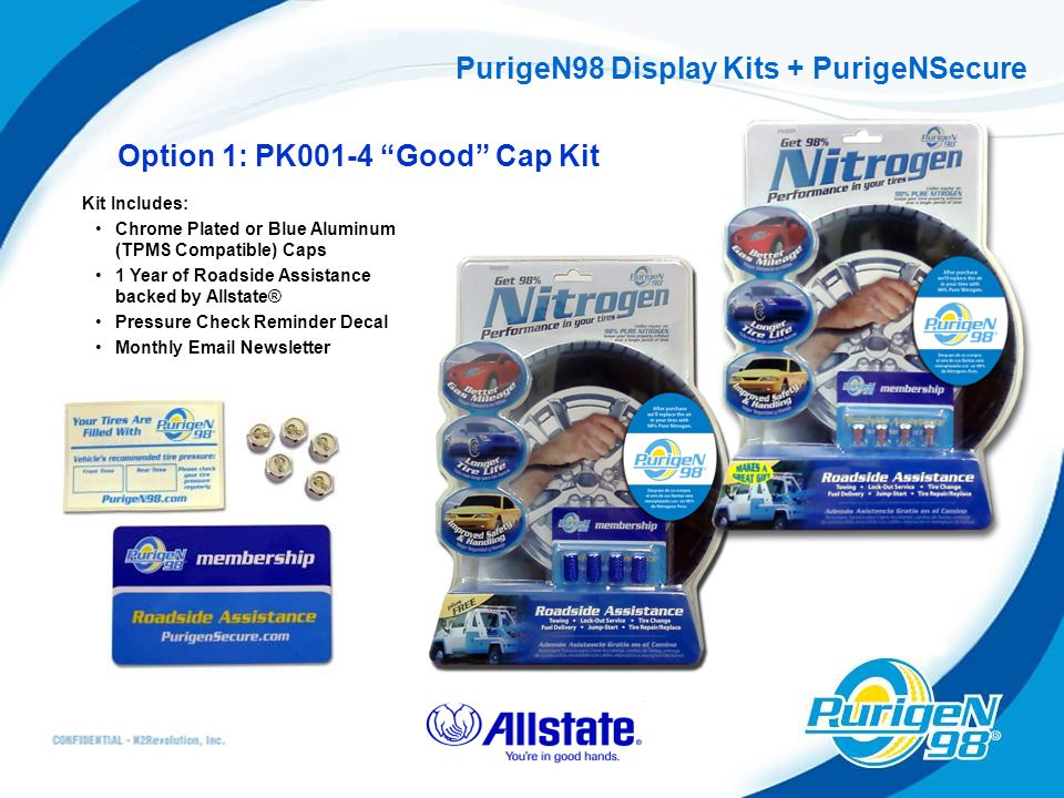 PurigeN98 Display Kits + PurigeNSecure Option 1: PK001-4 Good Cap Kit Kit Includes: Chrome Plated or Blue Aluminum (TPMS Compatible) Caps 1 Year of Roadside Assistance backed by Allstate® Pressure Check Reminder Decal Monthly Email Newsletter