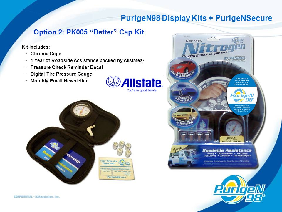 PurigeN98 Display Kits + PurigeNSecure Option 2: PK005 Better Cap Kit Kit Includes: Chrome Caps 1 Year of Roadside Assistance backed by Allstate® Pressure Check Reminder Decal Digital Tire Pressure Gauge Monthly Email Newsletter