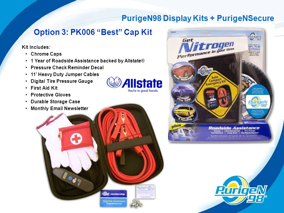 PurigeN98 Display Kits + PurigeNSecure Option 3: PK006 Best Cap Kit Kit Includes: Chrome Caps 1 Year of Roadside Assistance backed by Allstate® Pressure Check Reminder Decal 11' Heavy Duty Jumper Cables Digital Tire Pressure Gauge First Aid Kit Protective Gloves Durable Storage Case Monthly Email Newsletter