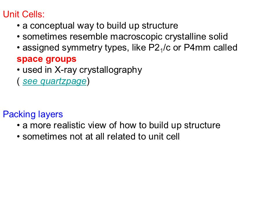 Unit Cells: a conceptual way to build up structure sometimes resemble macroscopic crystalline solid assigned symmetry types, like P2 1 /c or P4mm called space groups used in X-ray crystallography ( see quartzpage)see quartzpage Packing layers a more realistic view of how to build up structure sometimes not at all related to unit cell
