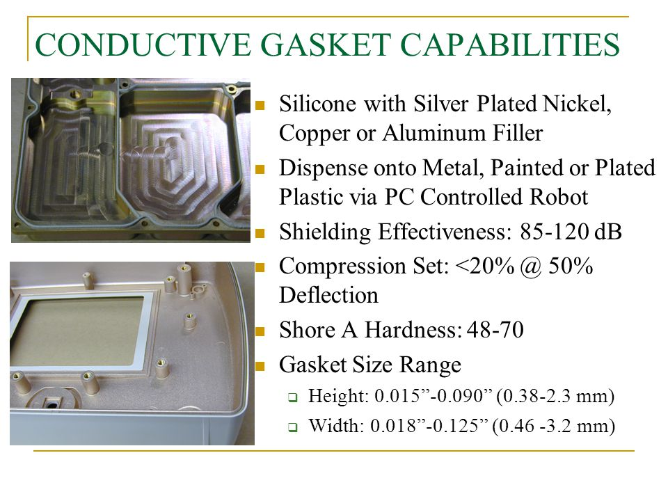CONDUCTIVE GASKET CAPABILITIES Silicone with Silver Plated Nickel, Copper or Aluminum Filler Dispense onto Metal, Painted or Plated Plastic via PC Con