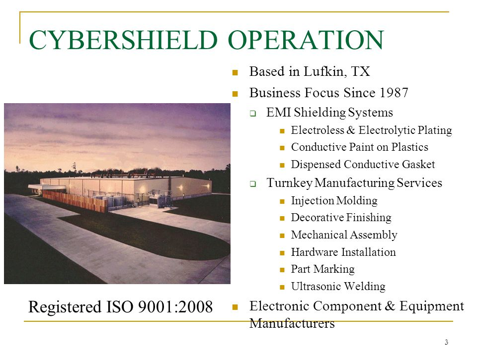 3 CYBERSHIELD OPERATION Based in Lufkin, TX Business Focus Since 1987  EMI Shielding Systems Electroless & Electrolytic Plating Conductive Paint on P