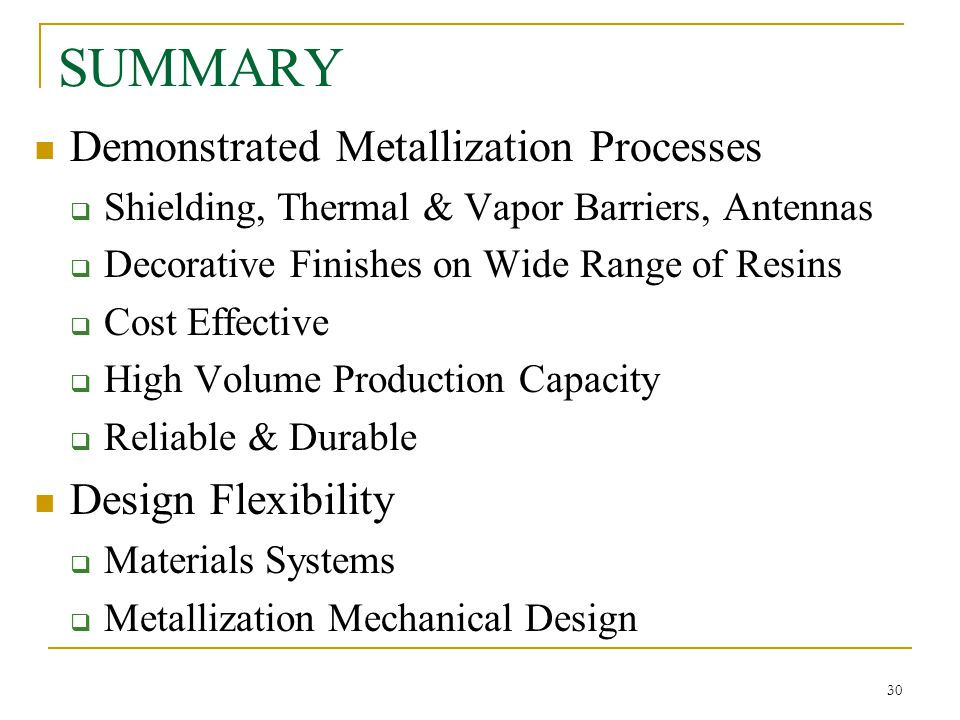 30 SUMMARY Demonstrated Metallization Processes  Shielding, Thermal & Vapor Barriers, Antennas  Decorative Finishes on Wide Range of Resins  Cost E