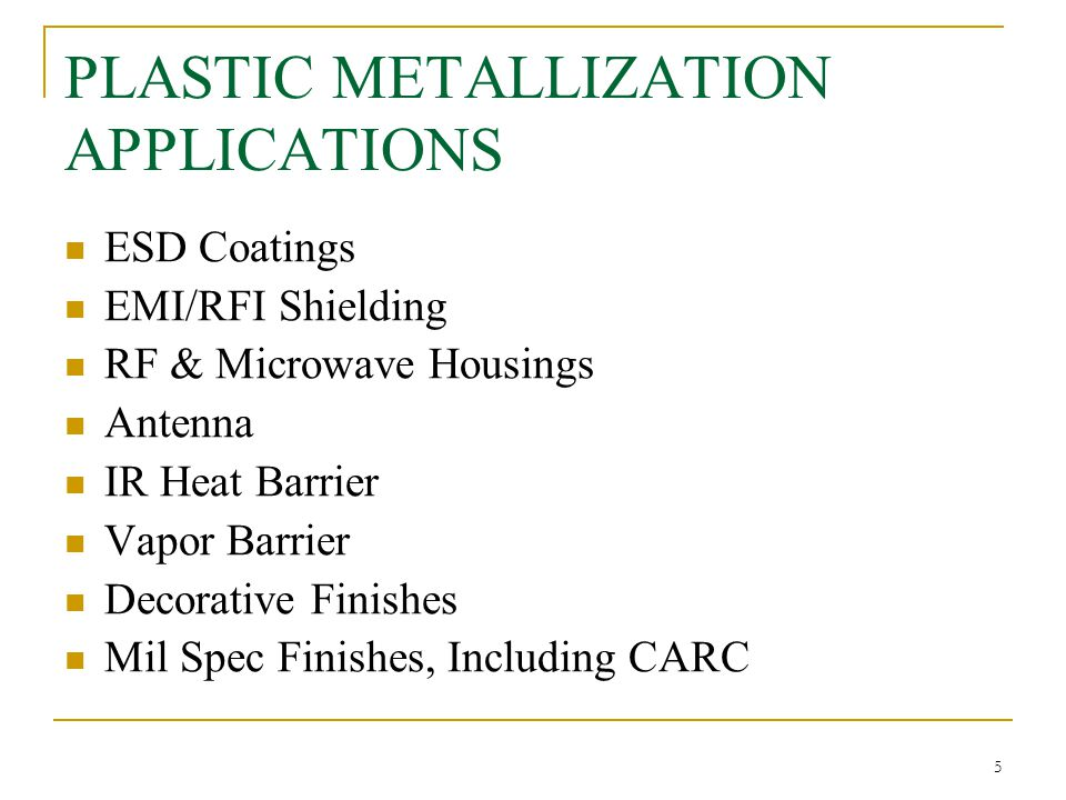 METALS DEPOSITED Plating  All-Over & Selective Electroless Plating – Copper, Nickel, Tin, Gold  All-over Electrolytic Plating – Copper, Nickel, Tin, Chrome Conductive Paint  EMI Shielding – Copper and Silver  ESD – Nickel and Graphite