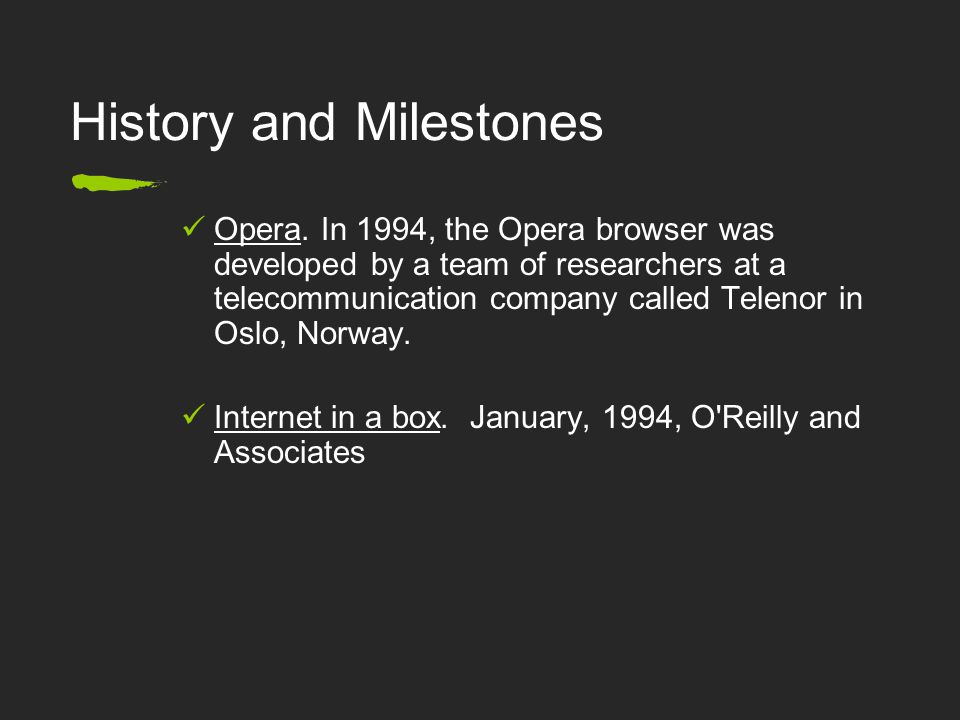 History and Milestones Opera. In 1994, the Opera browser was developed by a team of researchers at a telecommunication company called Telenor in Oslo,