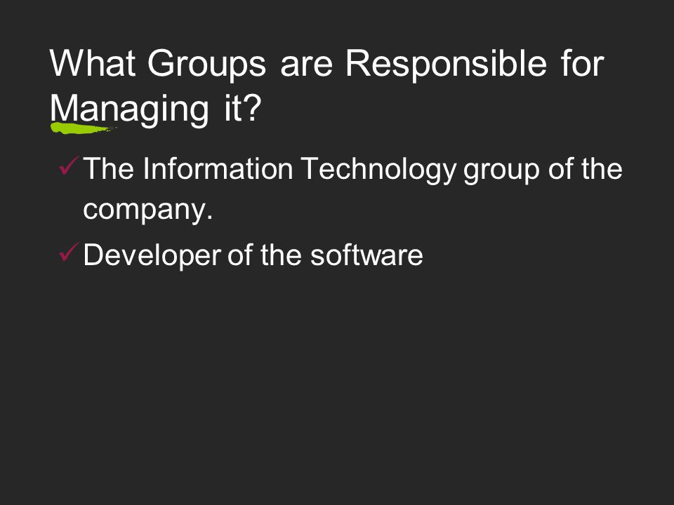 What Groups are Responsible for Managing it.The Information Technology group of the company.