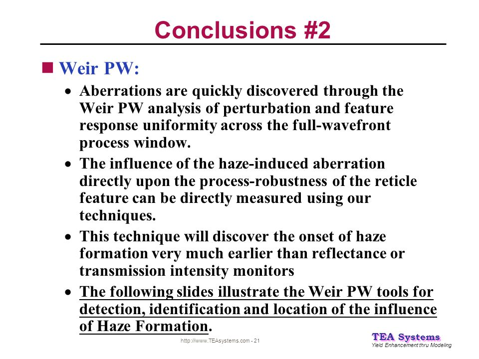 Yield Enhancement thru Modeling TEA Systems http://www.TEAsystems.com - 21 Conclusions #2 Weir PW:  Aberrations are quickly discovered through the We