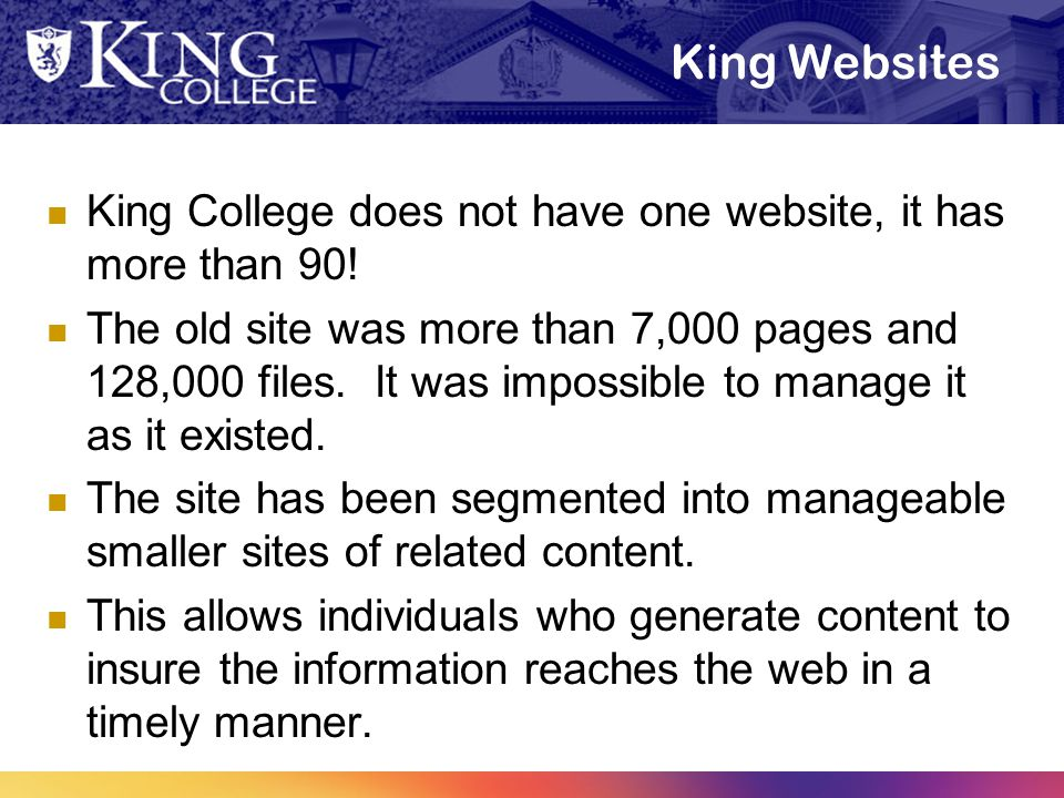 King Websites King College does not have one website, it has more than 90! The old site was more than 7,000 pages and 128,000 files. It was impossible