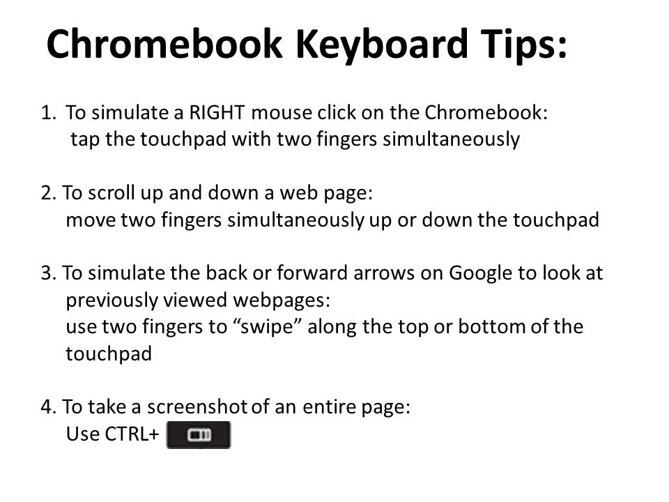 Chromebook Keyboard Tips: 1.To simulate a RIGHT mouse click on the Chromebook: tap the touchpad with two fingers simultaneously 2.