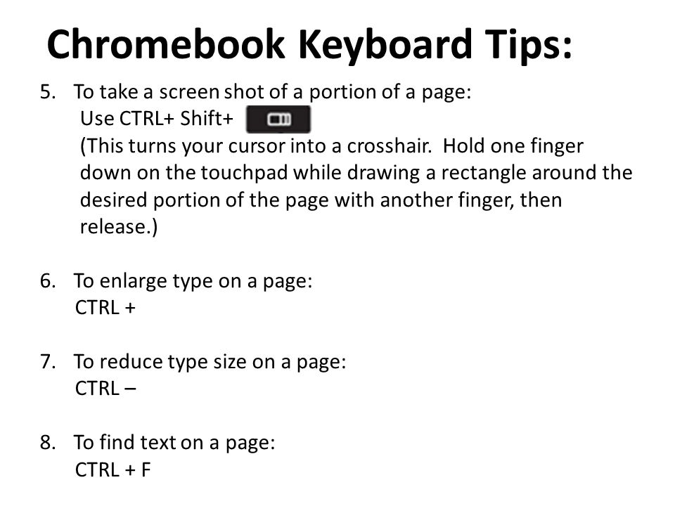 Chromebook Keyboard Tips: 5.To take a screen shot of a portion of a page: Use CTRL+ Shift+ (This turns your cursor into a crosshair. Hold one finger d