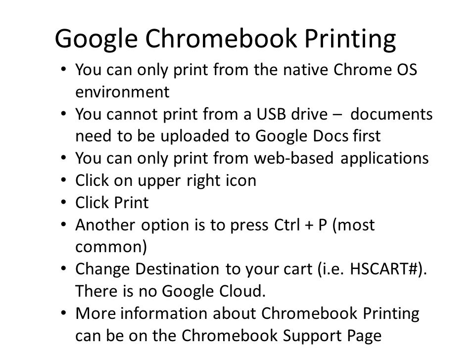 Google Chromebook Printing You can only print from the native Chrome OS environment You cannot print from a USB drive – documents need to be uploaded