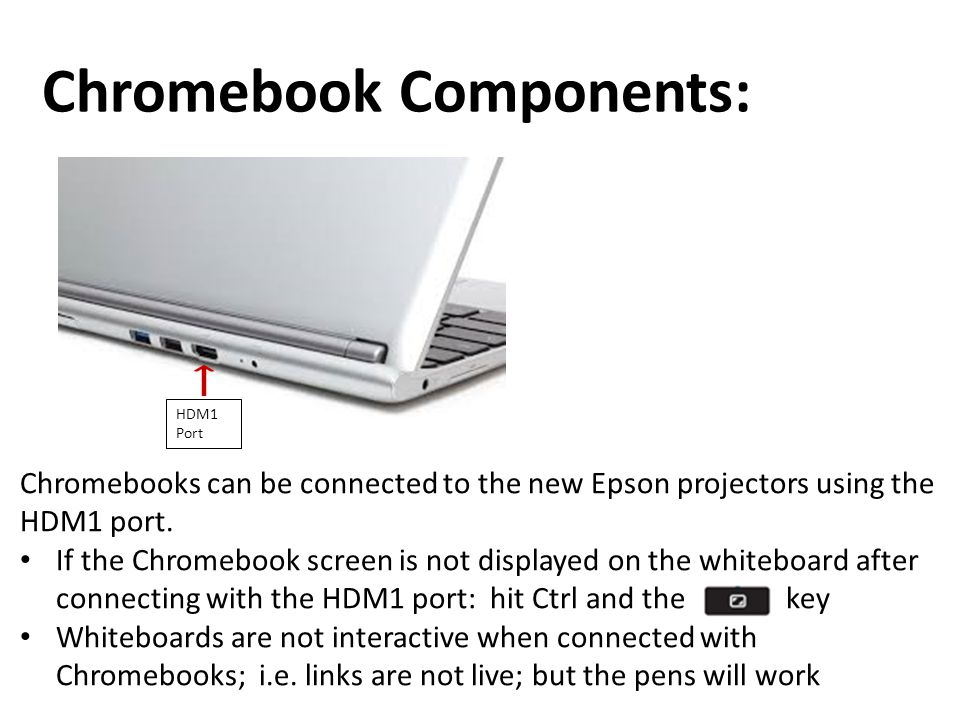 Chromebook Components: HDM1 Port Chromebooks can be connected to the new Epson projectors using the HDM1 port. If the Chromebook screen is not display