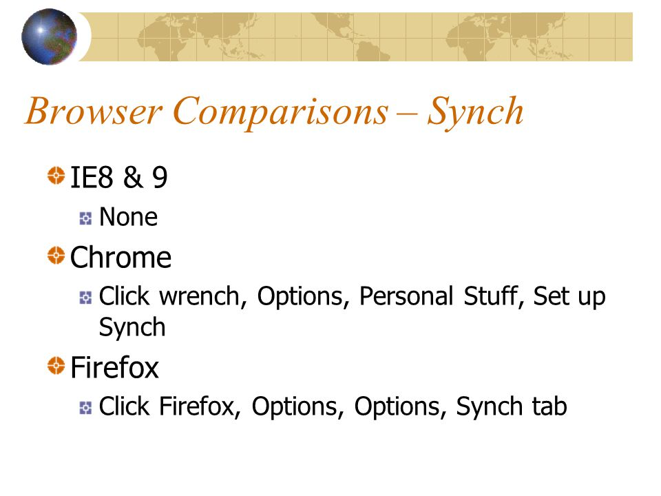 Browser Comparisons – Synch IE8 & 9 None Chrome Click wrench, Options, Personal Stuff, Set up Synch Firefox Click Firefox, Options, Options, Synch tab