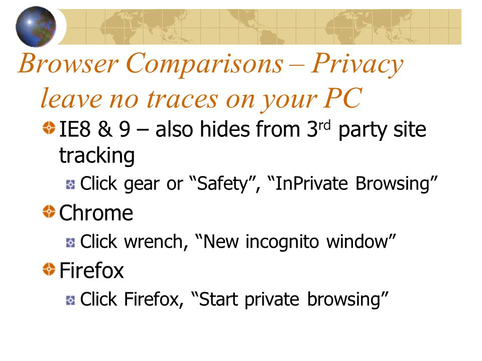 Browser Comparisons – Privacy leave no traces on your PC IE8 & 9 – also hides from 3 rd party site tracking Click gear or Safety , InPrivate Browsing Chrome Click wrench, New incognito window Firefox Click Firefox, Start private browsing